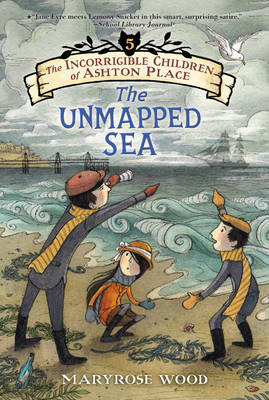 The Incorrigible Children of Ashton Place: Book V The Unmapped Sea by Maryrose Wood