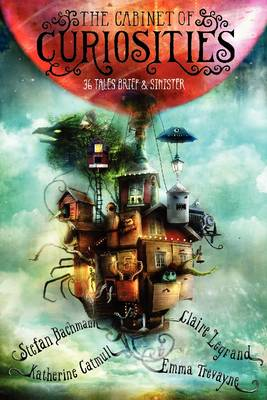 The Cabinet of Curiosities 36 Tales Brief & Sinister by Stefan Bachmann, Katherine Catmull, Claire Legrand