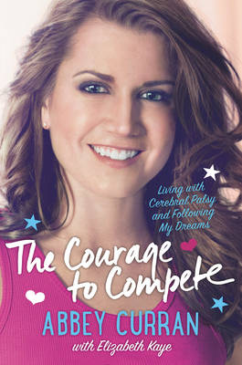 The Courage to Compete Living with Cerebral Palsy and Following My Dreams by Abbey Curran, Elizabeth Kaye