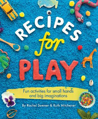 Recipes for Play Fun Activities for Small Hands and Big Imaginations by Rachel Sumner, Ruth Mitchener