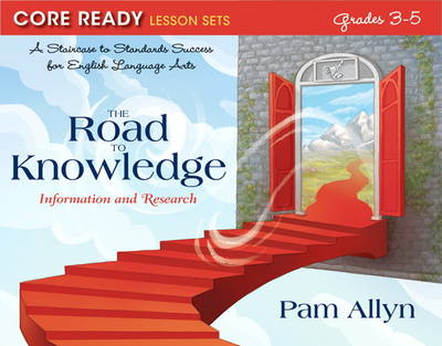 Core Ready Lesson Sets for Grades 3-5 A Staircase to Standards Success for English Language Arts, the Road to Knowledge: Information and Research by Pam Allyn
