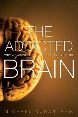 The Addicted Brain Why We Abuse Drugs, Alcohol, and Nicotine by Michael J. Kuhar