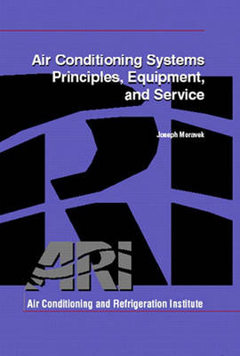 Air Conditioning Systems Principles, Equipment, and Service by Air Conditioning and Refrigeration Institute, Joseph Moravek