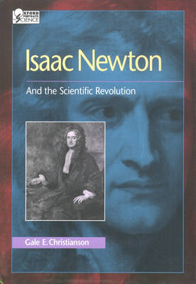 Isaac Newton And the Scientific Revolution by Gale E. (Distinguished Professor at the College of Arts Sciences and Professor of History, Indiana State Universi Christianson