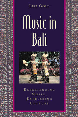 Music in Bali Experiencing Music, Expressing Culture by Lisa Gold