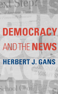 Democracy and the News by Herbert J. (Robert S. Lynd Professor of Sociology, Columbia University) Gans