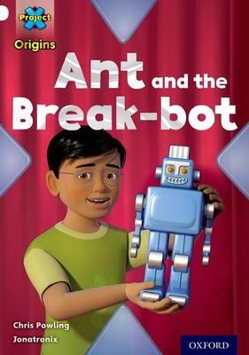 Project X Origins: White Book Band, Oxford Level 10: Inventors and Inventions: Ant and the Break-bot by Chris Powling