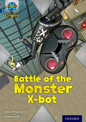 Project X Origins: Grey Book Band, Oxford Level 14: Behind the Scenes: Battle of the Monster X-bot by Chris Priestly