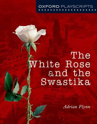 Oxford Playscripts: The White Rose and the Swastika by Adrian Flynn