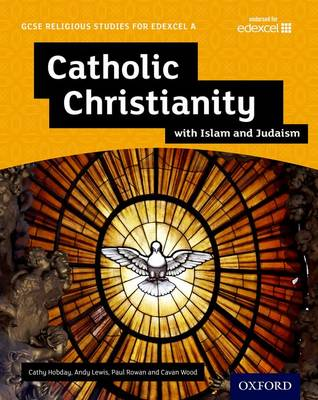 GCSE Religious Studies for Edexcel A: Catholic Christianity with Islam and Judaism Student Book by Andy Lewis, Paul Rowan, Cathy Hobday, Cavan Wood