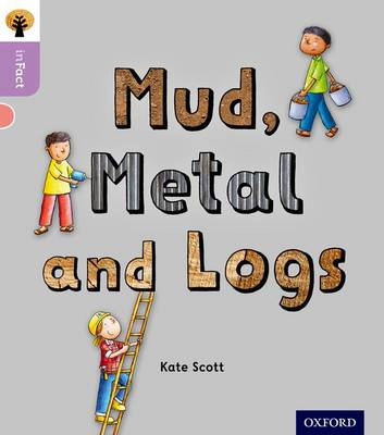 Oxford Reading Tree inFact: Oxford Level 1+: Mud, Metal and Logs by Kate Scott