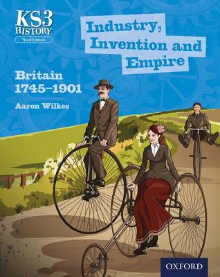 Key Stage 3 History by Aaron Wilkes: Industry, Invention and Empire: Britain 1745-1901 Student Book by Aaron Wilkes