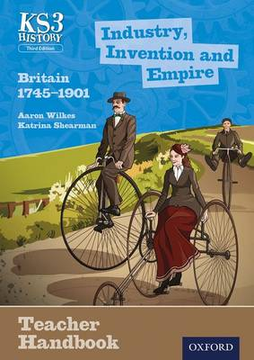 Key Stage 3 History by Aaron Wilkes: Industry, Invention and Empire: Britain 1745-1901 Teacher Handbook by Aaron Wilkes, Katrina Shearman