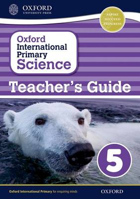 Oxford International Primary Science: Stage 5: Age 9-10: Teacher's Guide 5 by Alan Haigh, Deborah Roberts, Geraldine Shaw