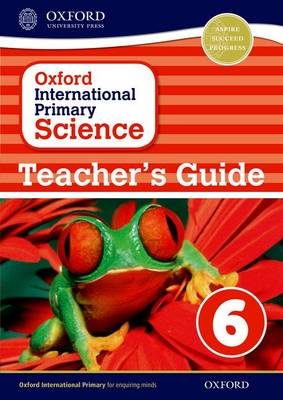 Oxford International Primary Science: Stage 6: Age 10-11: Teacher's Guide 6 by Alan Haigh, Deborah Roberts, Geraldine Shaw