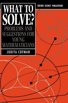 What To Solve? Problems and Suggestions for Young Mathematicians by Judita (Teacher of Mathematics, Putney High School) Cofman