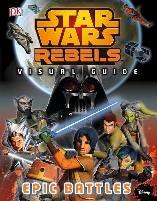 Star Wars Rebels (TM) The Epic Battle The Visual Guide by DK