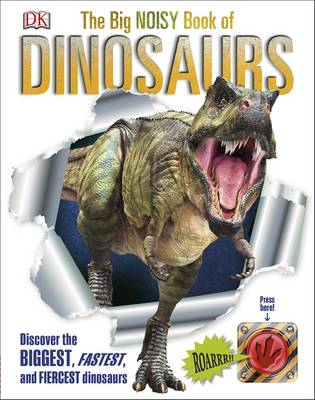The Big Noisy Book of Dinosaurs Discover the Biggest, Fastest, and Fiercest Dinosaurs by DK