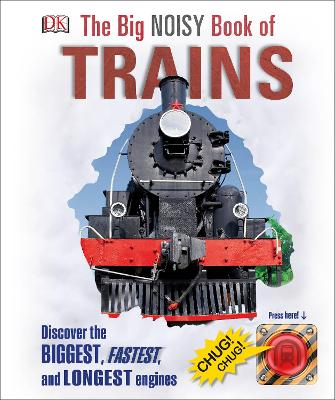 The Big Noisy Book of Trains Discover the Biggest, Fastest, and Longest Engines by DK