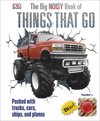 The Big Noisy Book of Things That Go Packed with Trucks, Cars, Ships and Planes by DK