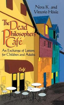 The Dead Philosopher's Cafe An Exchange of Letters for Children and Adults by Nora K, Vittorio Hosle