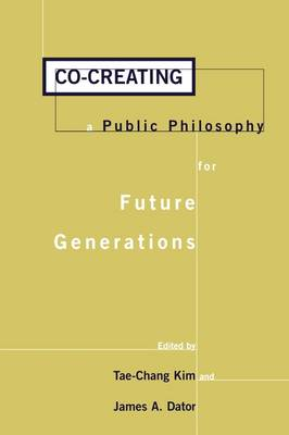 Co-creating a Public Philosophy for Future Generations by Tae-Chang Kim, James Allen Dator