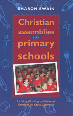 Christian Assemblies for Primary Schools Linking Worship to the National Curriculum Class Activities by Sharon J. Swain