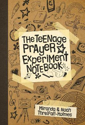 The Teenage Prayer Experiment Notebook by Miranda Threlfall-Holmes, Noah Threlfall-Holmes