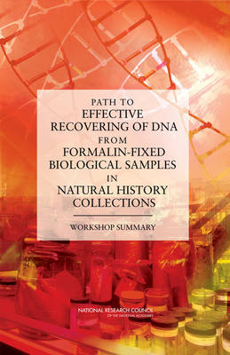 Path to Effective Recovering of DNA from Formalin-Fixed Biological Samples in Natural History Collections Workshop Summary by National Research Council, Board on Life Sciences, National Academy of Sciences, Division on Earth and Life Studies