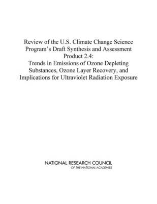 Review of the U.S. Climate Change Science Program's Draft Synthesis and Assessment Product 2.4 Trends in Emissions of Ozone Depleting Substances, Ozone Layer Recovery, and Implications for Ultraviolet by Committee to Review the U.S. Climate Change Science Program's Draft Synthesis and Assessment Product 2.4, National Research Coun