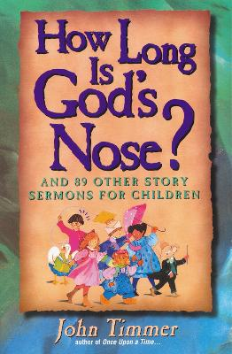 How Long Is God's Nose? And 89 Other Story Sermons for Children by John Timmer