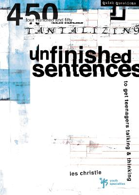 Unfinished Sentences 450 Tantalizing Unfinished Sentences to Get Teenagers Talking and Thinking by Les Christie