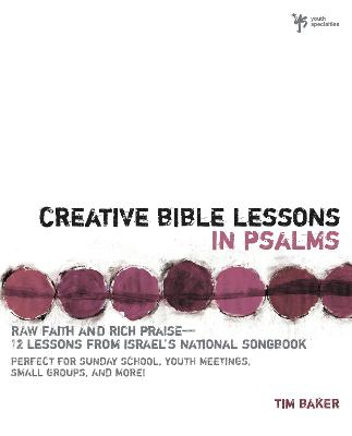 Creative Bible Lessons in Psalms Raw Faith and Rich Praise---12 Lessons from Israel's National Songbook by Tim Baker