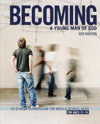 Becoming a Young Man of God An 8-week Curriculum for Middle School Guys by Ken Rawson