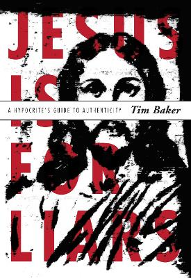 Jesus Is for Liars A Hypocrite's Guide to Authenticity by Tim Baker