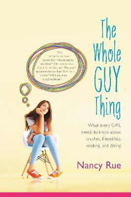 The Whole Guy Thing What Every Girl Needs to Know about Crushes, Friendship, Relating, and Dating by Nancy N. Rue
