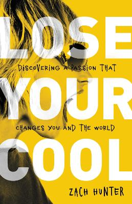 Lose Your Cool, Revised Edition Discovering a Passion that Changes You and the World by Zach Hunter