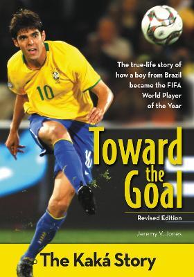 Toward the Goal, Revised Edition The Kaka Story by Jeremy V. Jones