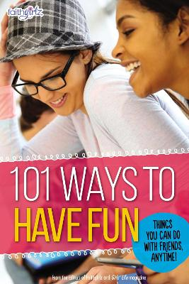 101 Ways to Have Fun Things You Can Do with Friends, Anytime! by From the Editors of Faithgirlz!