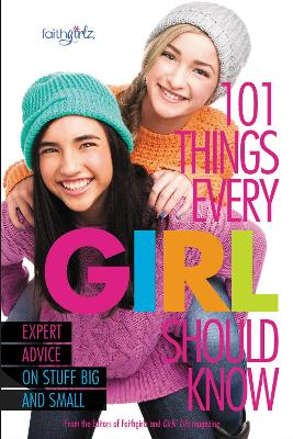 101 Things Every Girl Should Know Expert Advice on Stuff Big and Small by From the Editors of Faithgirlz!