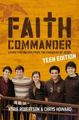 Faith Commander Teen Edition Living Five Values from the Parables of Jesus by Korie Robertson, Chrys Howard