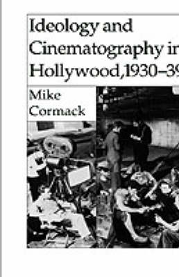 Ideology and Cinematography in Hollywood, 1930-1939 by Mike (UHI Millennium Institute) Cormack