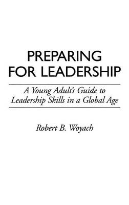 Preparing for Leadership A Young Adult's Guide to Leadership Skills in a Global Age by Robert B. Woyach