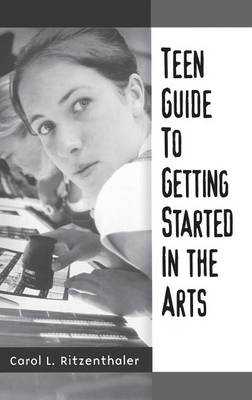 Teen Guide to Getting Started in the Arts by Carol L. Ritzenthaler