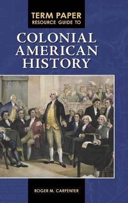 Term Paper Resource Guide to Colonial American History by Roger M. Carpenter