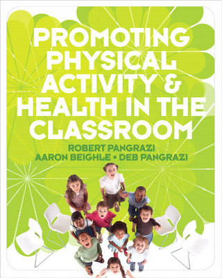 Promoting Physical Activity and Health in the Classroom by Robert P. Pangrazi, Aaron Beighle, Deb Pangrazi