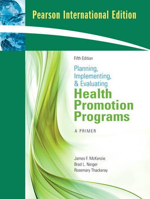 Planning, Implementing, and Evaluating Health Promotion Programs A Primer: International Edition by James F. McKenzie, Brad L. Neiger, Rosemary Thackeray