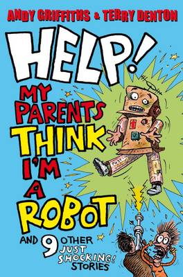Help! My Parents Think I'm a Robot! 10 JUST SHOCKING Stories by Andy Griffiths