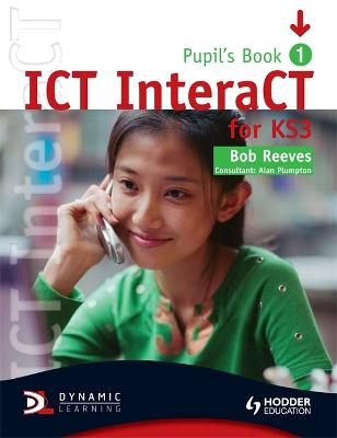 ICT InteraCT for Key Stage 3 Dynamic Learning - Pupil's Book and CD1 by Bob Reeves