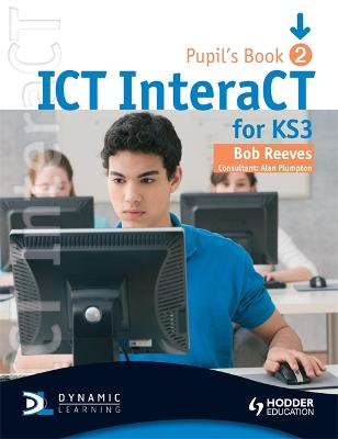 ICT InteraCT for Key Stage 3 Dynamic Learning - Pupil's Book and CD2 by Bob Reeves